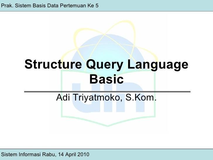 Structure Query Language Basic Adi Triyatmoko, S.Kom. Sistem Informasi Rabu, 14 April 2010 Prak. Sistem Basis Data Pertemu...