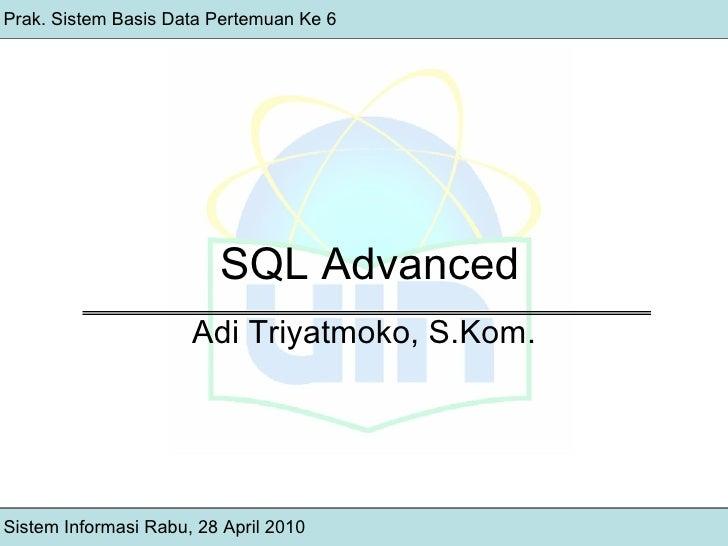 SQL Advanced Adi Triyatmoko, S.Kom. Sistem Informasi Rabu, 28 April 2010 Prak. Sistem Basis Data Pertemuan Ke 6