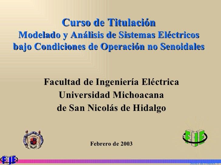 Curso de Titulación Modelado y Análisis de Sistemas Eléctricos bajo Condiciones de Operación no Senoidales <ul><li>Faculta...