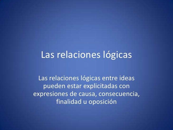 Las relaciones lógicas  Las relaciones lógicas entre ideas    pueden estar explicitadas conexpresiones de causa, consecuen...