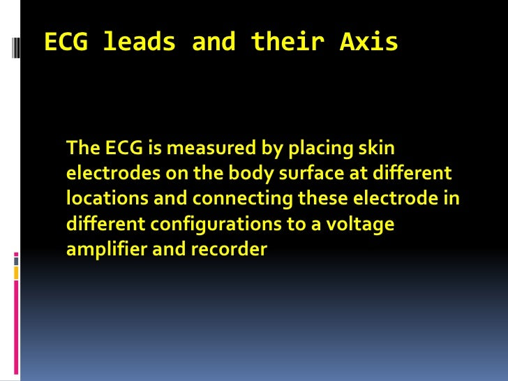 ECG leads and their Axis<br />The ECG is measured by placing skin electrodes on the body surface at different locations a...