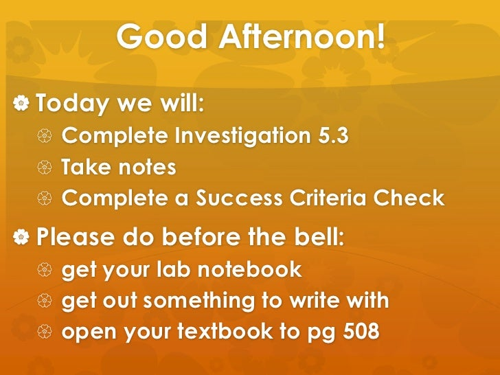 Good Afternoon!<br />Today we will:<br />Complete Investigation 5.3<br />Take notes<br />Complete a Success Criteria Check...