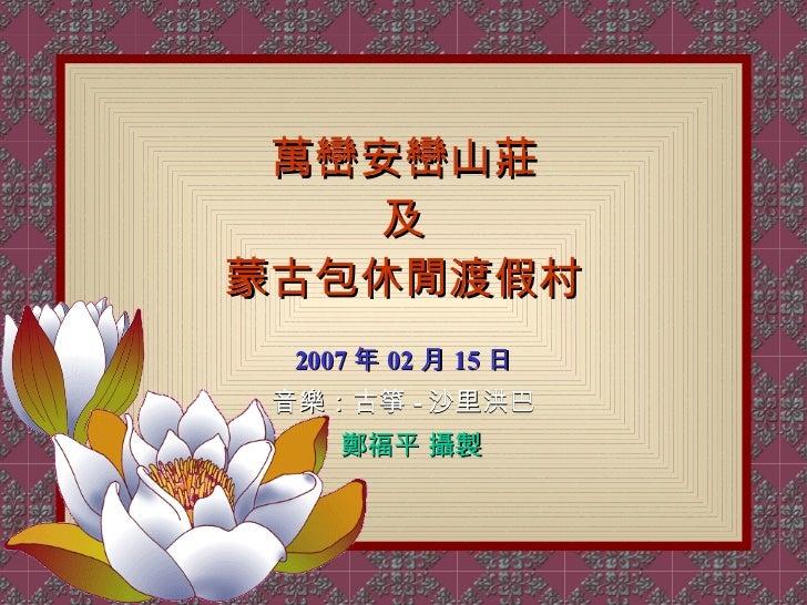 萬巒安巒山莊 及 蒙古包休閒渡假村 2007 年 02 月 15 日 音樂:古箏 - 沙里洪巴 鄭福平 攝製