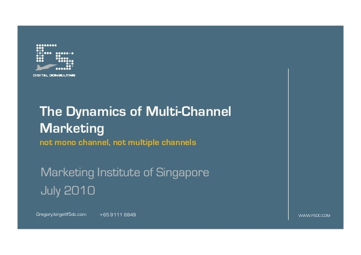 The Dynamics of Multi-Channel Marketing not mono channel, not multiple channels Marketing Institute of Singapore July 2010...