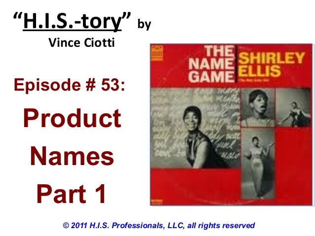 """""""H.I.S.-tory"""" byVince Ciotti© 2011 H.I.S. Professionals, LLC, all rights reservedEpisode # 53:ProductNamesPart 1"""