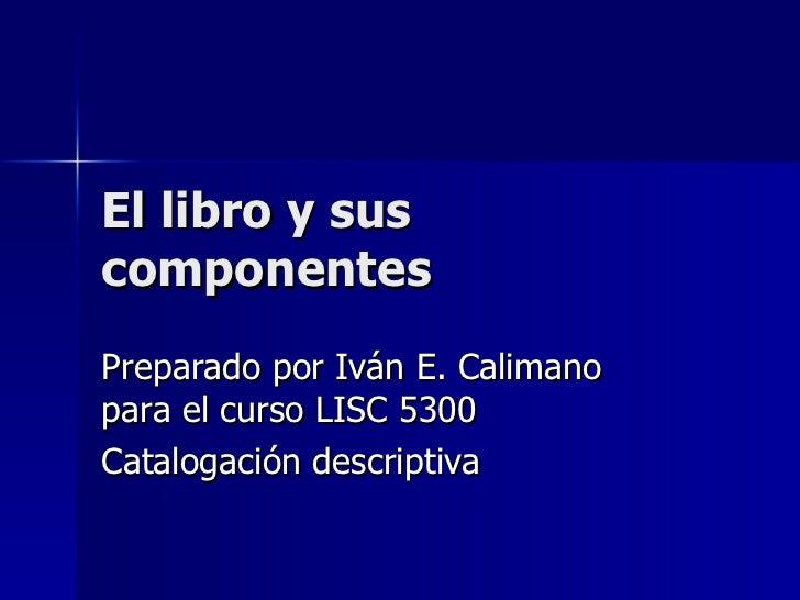 El libro y sus componentes Preparado por Iván E. Calimano para el curso LISC 5300 Catalogación descriptiva