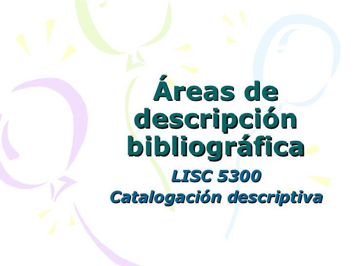 Áreas de descripción bibliográfica LISC 5300 Catalogación descriptiva