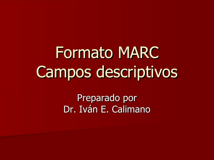 Formato MARC Campos descriptivos Preparado por Dr. Iván E. Calimano