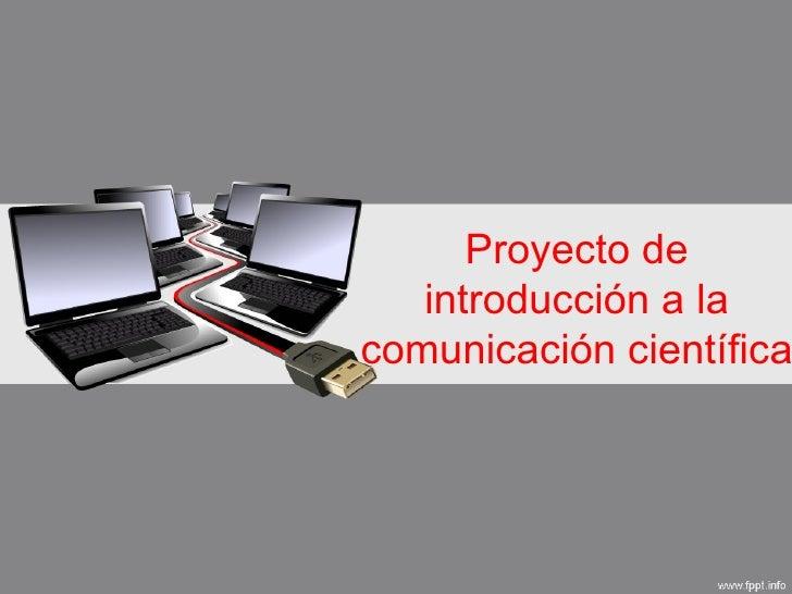 Proyecto de   introducción a lacomunicación científica