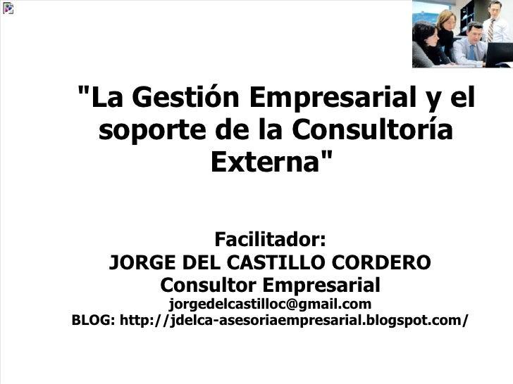 """""""La Gestión Empresarial y el soporte de la Consultoría Externa""""  Facilitador: JORGE DEL CASTILLO CORDERO Consult..."""