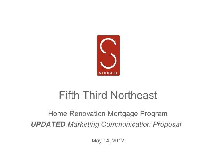 Fifth Third Northeast   Home Renovation Mortgage ProgramUPDATED Marketing Communication Proposal                May 14, 2012