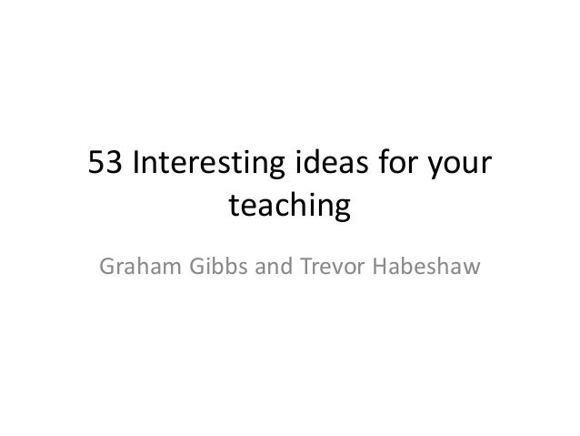 53 Interesting ideas for your teaching Graham Gibbs and Trevor Habeshaw