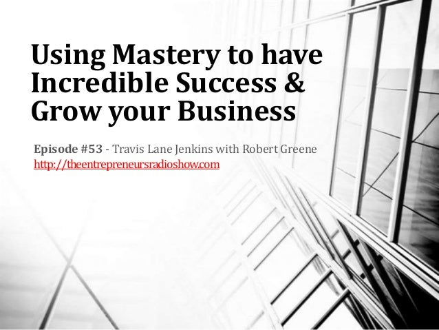 Using Mastery to have Incredible Success & Grow your Business Episode #53 - Travis Lane Jenkins with Robert Greene http://...