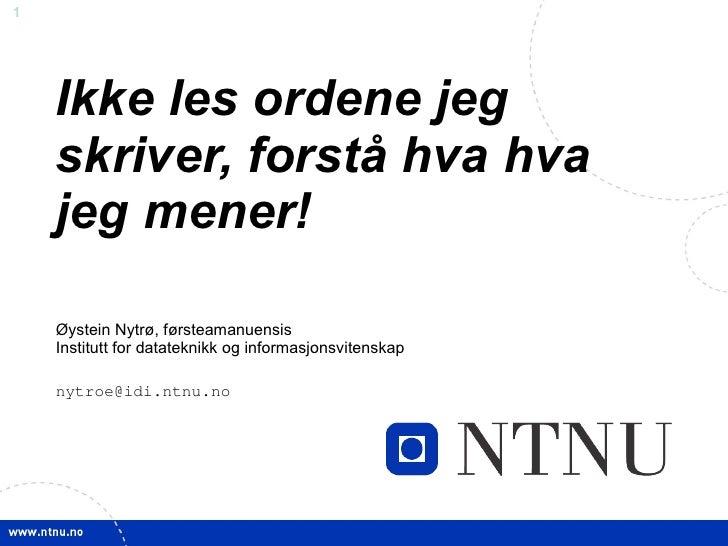 Ikke les ordene jeg skriver, forstå hva hva jeg mener!  Øystein Nytrø, førsteamanuensis Institutt for datateknikk og infor...