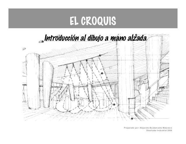 EL CROQUISIntroducción al dibujo a mano alzada                            Preparado por: Alejandro Bustamante Maturana    ...