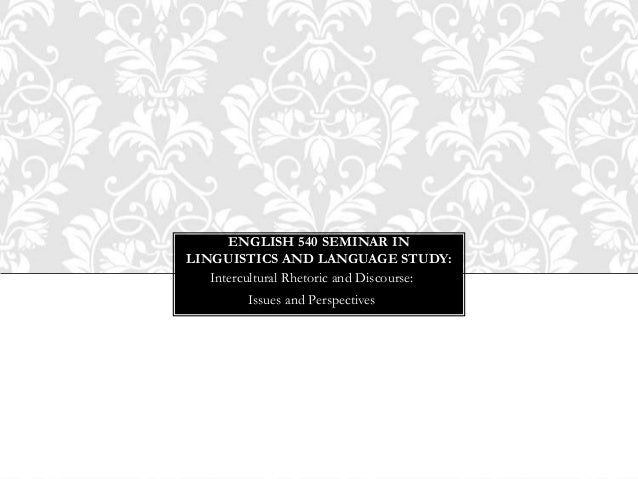 ENGLISH 540 SEMINAR INLINGUISTICS AND LANGUAGE STUDY:   Intercultural Rhetoric and Discourse:         Issues and Perspecti...