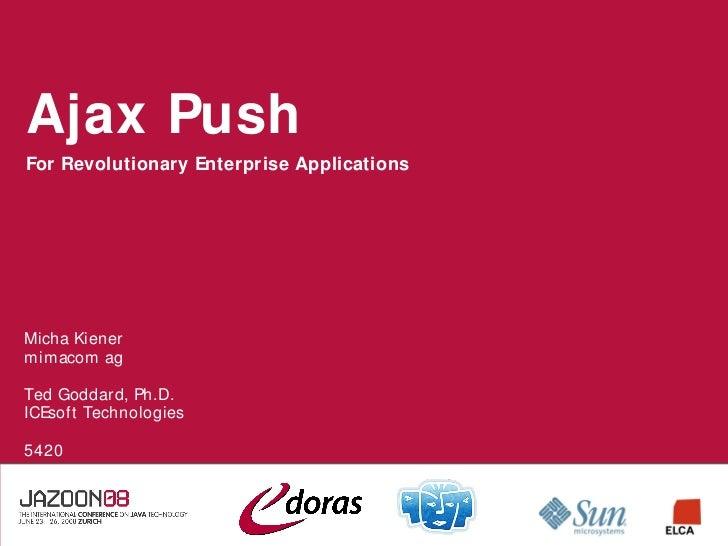 Ajax Push For Revolutionary Enterprise Applications     Micha Kiener mimacom ag  Ted Goddard, Ph.D. ICEsoft Technologies  ...