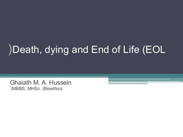 Death, dying and End of Life (EOL( Ghaiath M. A. Hussein MBBS, MHSc. (Bioethics(