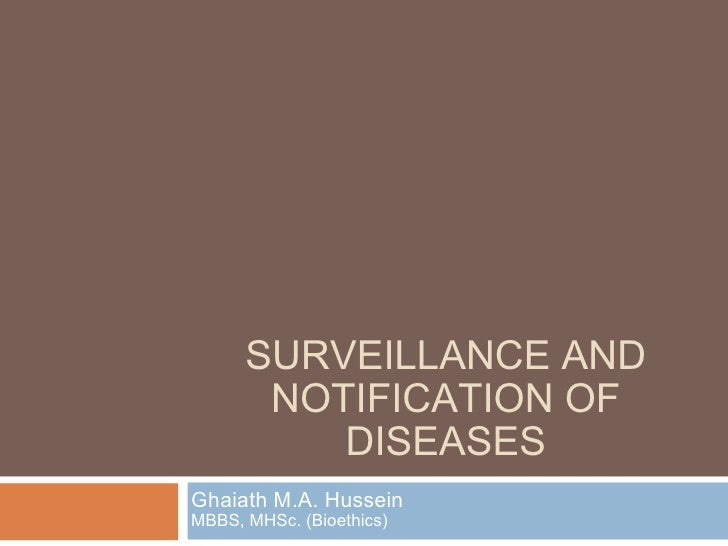 SURVEILLANCE AND NOTIFICATION OF DISEASES Ghaiath M.A. Hussein MBBS, MHSc. (Bioethics)