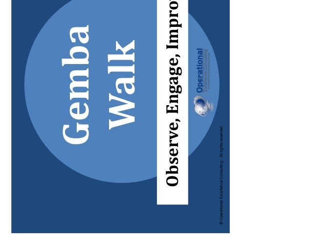 © Operational Excellence Consulting. All rights reserved. Gemba Walk Observe, Engage, Improve