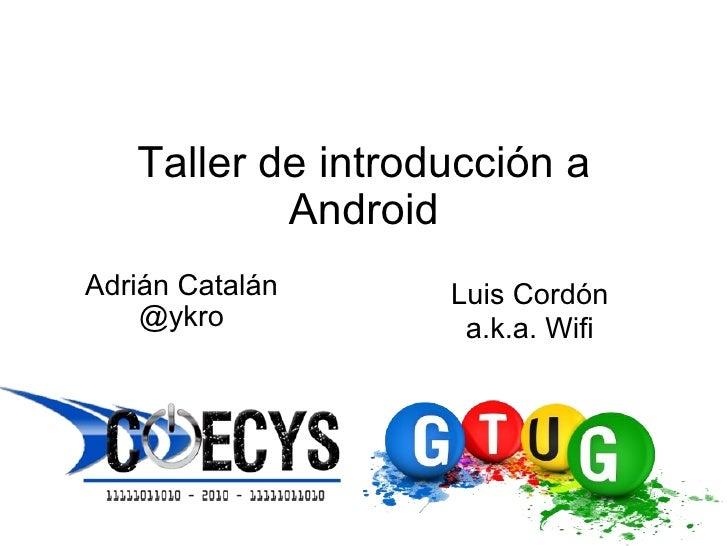 Taller de introducción a Android Adrián Catalán @ykro Luis Cordón a.k.a. Wifi