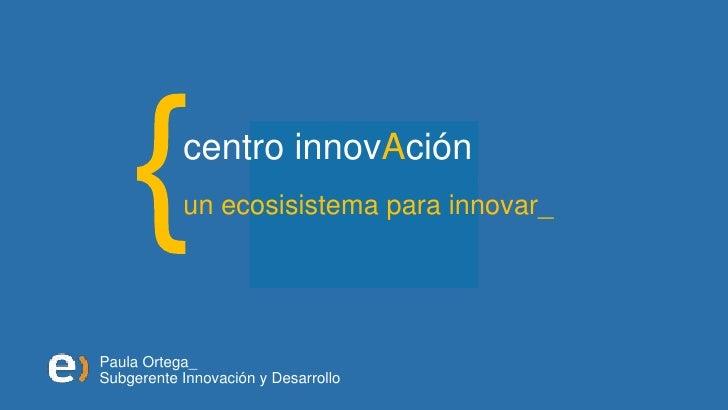 centro innovAción            un ecosisistema para innovar_     Paula Ortega_ Subgerente Innovación y Desarrollo