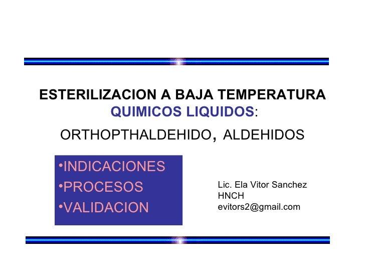 ESTERILIZACION A BAJA TEMPERATURA         QUIMICOS LIQUIDOS:  ORTHOPTHALDEHIDO, ALDEHIDOS  •INDICACIONES  •PROCESOS       ...