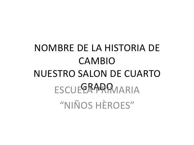"""NOMBRE DE LA HISTORIA DE        CAMBIONUESTRO SALON DE CUARTO         GRADO   ESCUELA PRIMARIA    """"NIÑOS HÈROES"""""""
