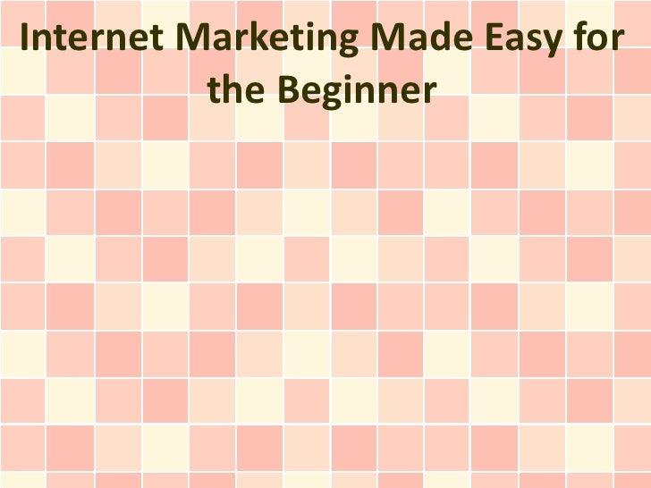 Internet Marketing Made Easy for          the Beginner