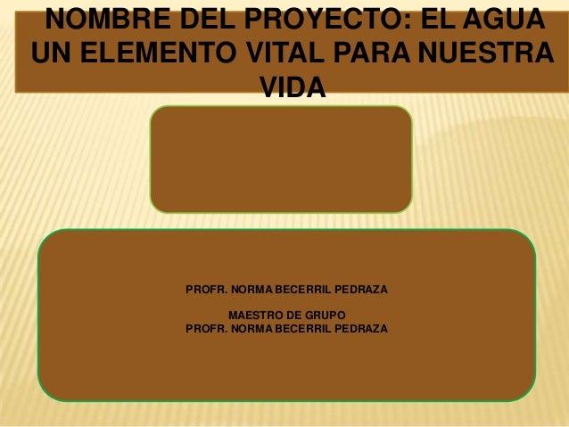 NOMBRE DEL PROYECTO: EL AGUAUN ELEMENTO VITAL PARA NUESTRA             VIDA        PROFR. NORMA BECERRIL PEDRAZA          ...
