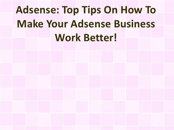 Adsense: Top Tips On How To Make Your Adsense Business Work Better!