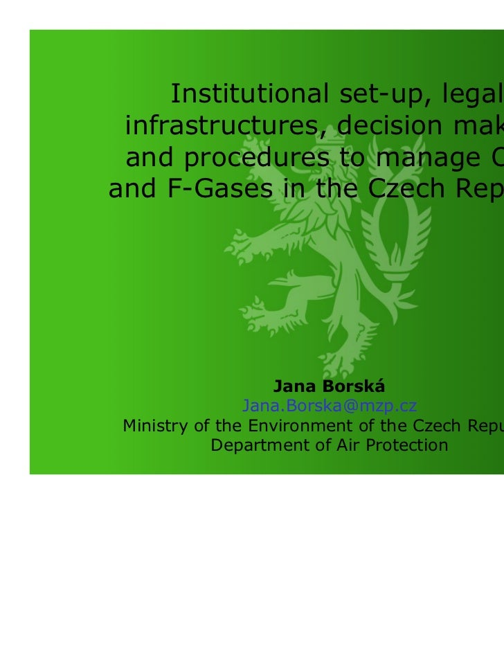 Institutional set-up, legal infrastructures, decision making and procedures to manage ODSand F-Gases in the Czech Republic...
