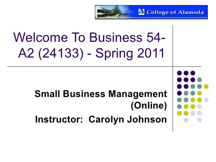 Welcome To Business 54-A2 (24133) - Spring 2011 Small Business Management (Online) Instructor:  Carolyn Johnson