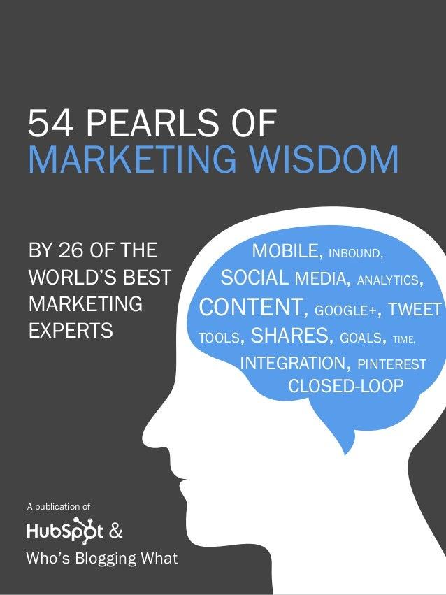 54 pearls of marketing wisdom1 www.Hubspot.com Share This Ebook! 54 pearls of marketing WISDOM BY 26 of the world's best M...