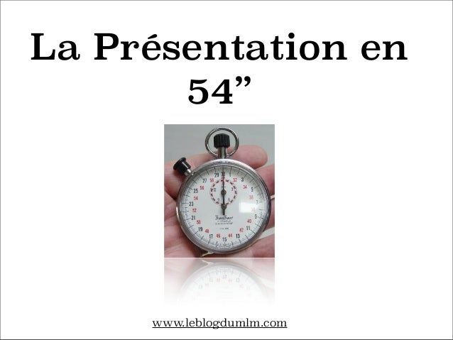 La Présentation en 54''  www.leblogdumlm.com