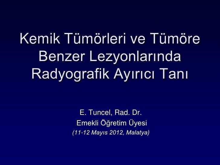 Kemik Tümörleri ve Tümöre  Benzer Lezyonlarında Radyografik Ayırıcı Tanı         E. Tuncel, Rad. Dr.        Emekli Öğretim...