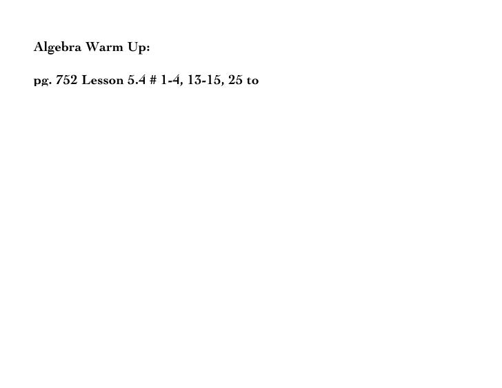 Algebra Warm Up:  pg. 752 Lesson 5.4 # 1-4, 13-15, 25 to