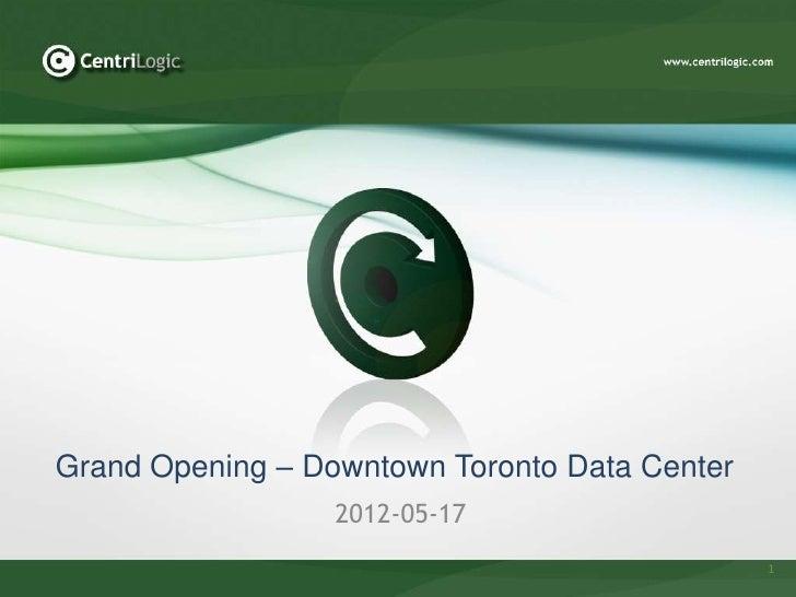 Grand Opening – Downtown Toronto Data Center                  2012-05-17                                               1