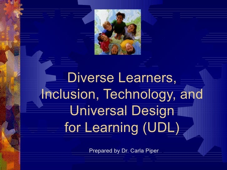Diverse Learners, Inclusion, Technology, and Universal Design for Learning (UDL) Prepared by Dr. Carla Piper