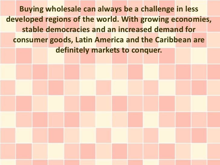 Buying wholesale can always be a challenge in lessdeveloped regions of the world. With growing economies,     stable democ...