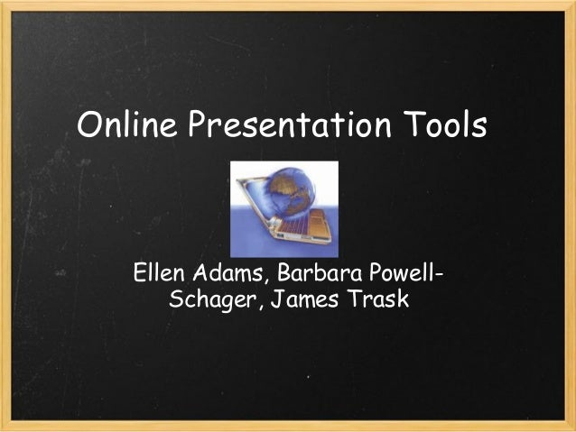 Online Presentation Tools Ellen Adams, Barbara Powell- Schager, James Trask