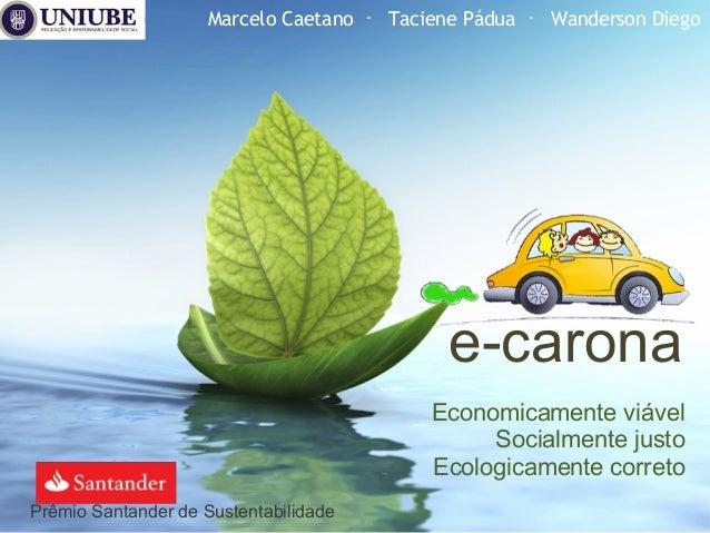 e-carona Economicamente viável Socialmente justo Ecologicamente correto Marcelo Caetano ・ Taciene Pádua ・ Wanderson Diego ...