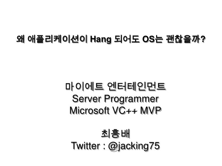 왜 애플리케이션이 Hang 되어도 OS는 괜찮을까?<br />마이에트 엔터테인먼트<br />Server Programmer<br />Microsoft VC++ MVP<br />최흥배<br />Twitter : @jack...