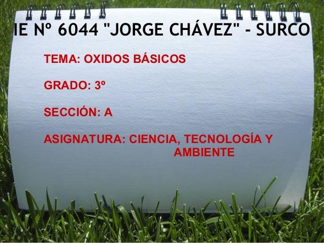 """IE Nº 6044 """"JORGE CHÁVEZ"""" - SURCO TEMA: OXIDOS BÁSICOS GRADO: 3º SECCIÓN: A ASIGNATURA: CIENCIA, TECNOLOGÍA Y AMBIENTE"""