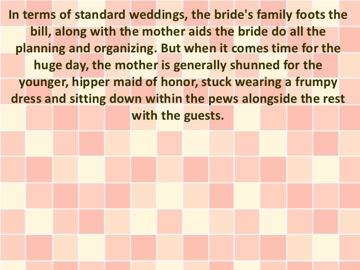 In terms of standard weddings, the brides family foots the     bill, along with the mother aids the bride do all the  plan...