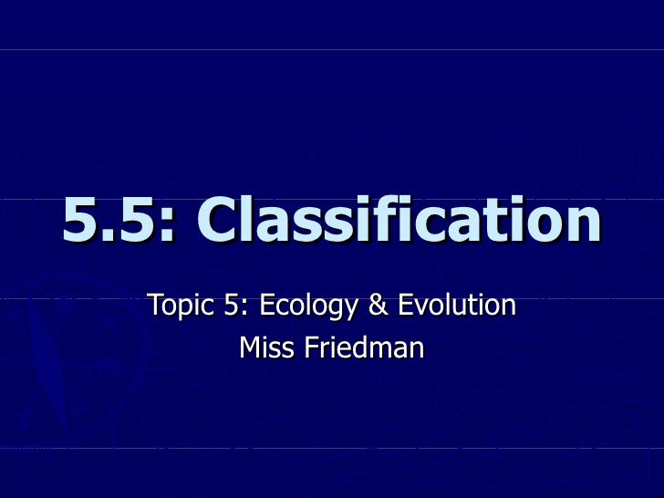 5.5: Classification Topic 5: Ecology & Evolution Miss Friedman