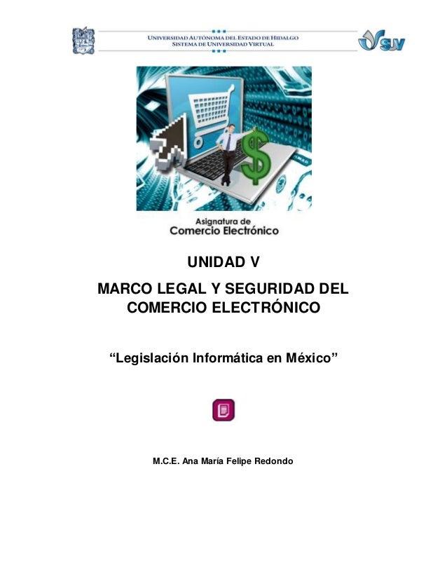 """UNIDAD V  MARCO LEGAL Y SEGURIDAD DEL  COMERCIO ELECTRÓNICO  """"Legislación Informática en México""""  M.C.E. Ana María Felipe ..."""