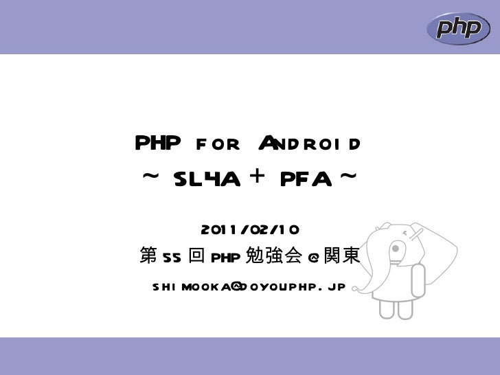 PHP for Android ~ SL4A + PFA ~ 2011/02/10 第 55 回 PHP 勉強会 @ 関東 [email_address]