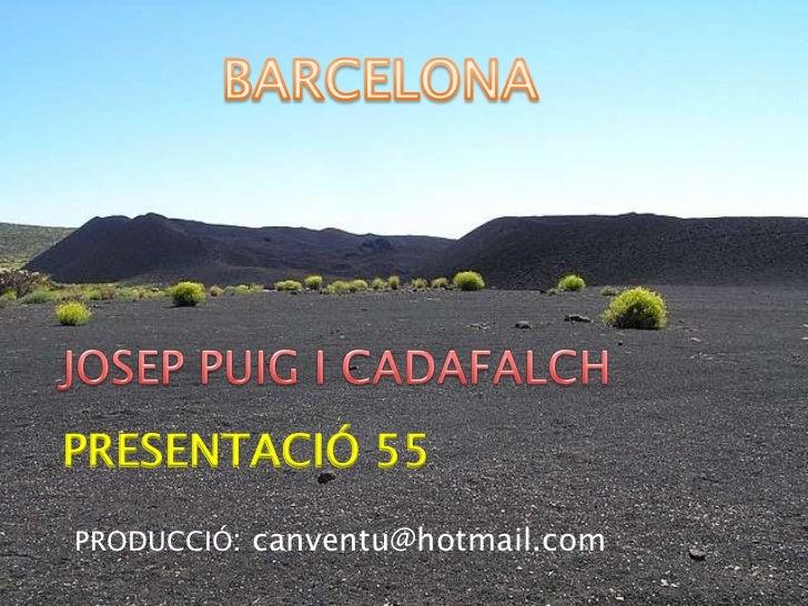 BARCELONA<br />JOSEP PUIG I CADAFALCH<br />PRESENTACIÓ 55<br />PRODUCCIÓ: canventu@hotmail.com<br />