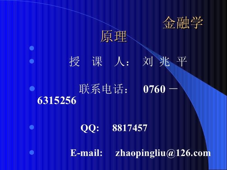 金融学原理 <ul><li>授  课  人: 刘 兆 平 </li></ul><ul><li>联系电话:  0760 - 6315256 </li></ul><ul><li>QQ:  8817457  </li></ul><ul><li>E-m...